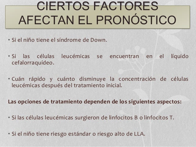 CIERTOS FACTORES AFECTAN EL PRONÓSTICO • Si el niño tiene el síndrome de Down. • Si las células leucémicas se encuentran e...
