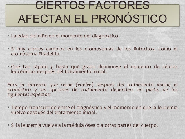CIERTOS FACTORES AFECTAN EL PRONÓSTICO • La edad del niño en el momento del diagnóstico. • Si hay ciertos cambios en los c...