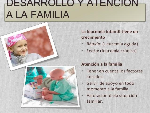 DESARROLLO Y ATENCIÓN A LA FAMILIA La leucemia infantil tiene un crecimiento • Rápido: (Leucemia aguda) • Lento: (leucemia...