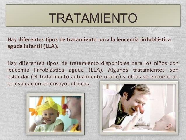 TRATAMIENTO Hay diferentes tipos de tratamiento para la leucemia linfoblástica aguda infantil (LLA). Hay diferentes tipos ...