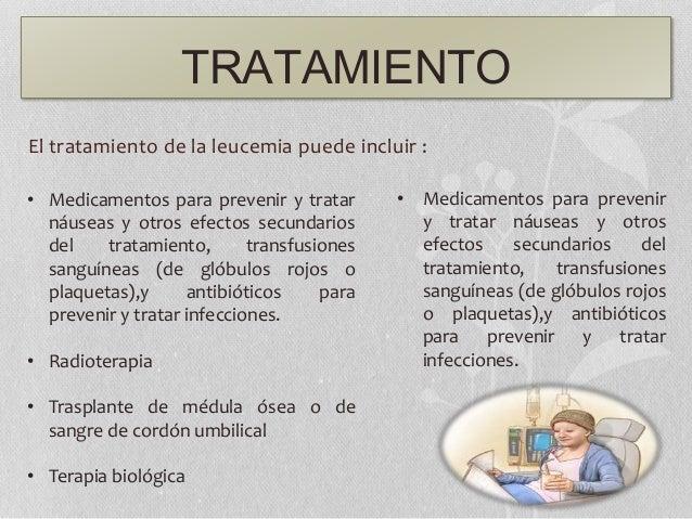 TRATAMIENTO El tratamiento de la leucemia puede incluir : • Medicamentos para prevenir y tratar náuseas y otros efectos se...