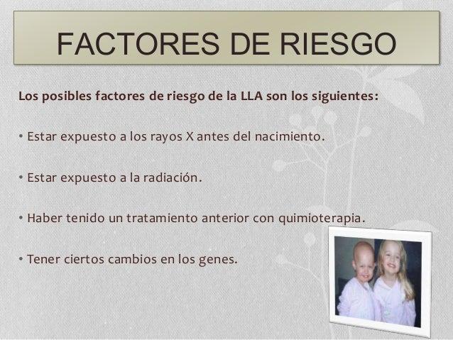 FACTORES DE RIESGO Los posibles factores de riesgo de la LLA son los siguientes: • Estar expuesto a los rayos X antes del ...