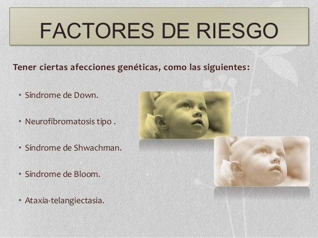FACTORES DE RIESGO Tener ciertas afecciones genéticas, como las siguientes: • Síndrome de Down. • Neurofibromatosis tipo ....