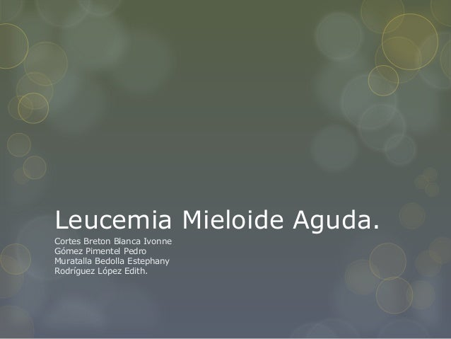 Leucemia Mieloide Aguda. Cortes Breton Blanca Ivonne Gómez Pimentel Pedro Muratalla Bedolla Estephany Rodríguez López Edit...