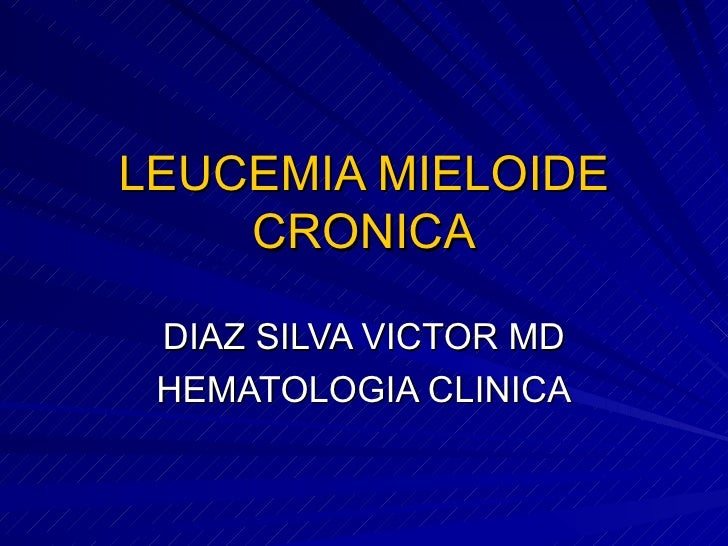 LEUCEMIA MIELOIDE CRONICA DIAZ SILVA VICTOR MD HEMATOLOGIA CLINICA