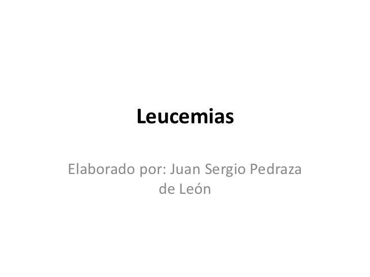 LeucemiasElaborado por: Juan Sergio Pedraza            de León