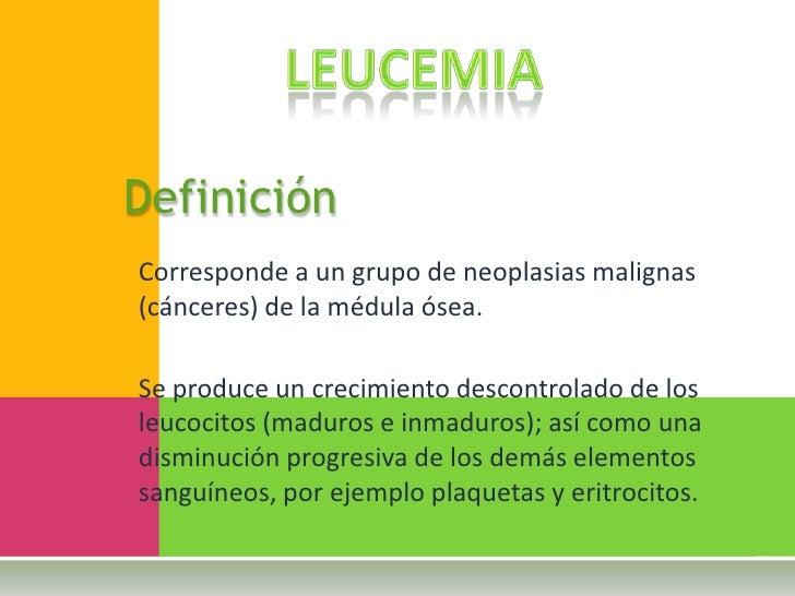 Leucemia<br />Definición<br />Corresponde a un grupo de neoplasias malignas (cánceres) de la médula ósea.<br />Se produce ...
