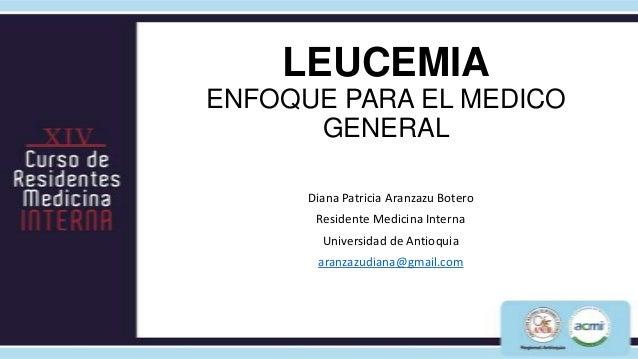 LEUCEMIAENFOQUE PARA EL MEDICO      GENERAL      Diana Patricia Aranzazu Botero       Residente Medicina Interna        Un...