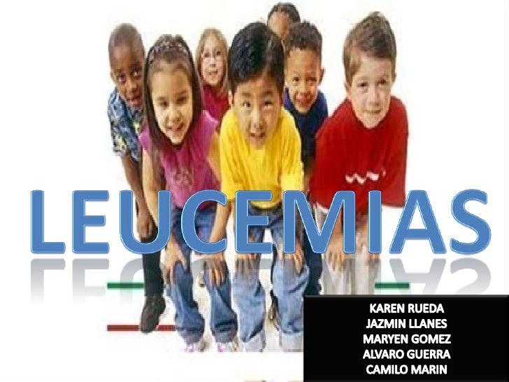 leucemias<br />KAREN RUEDA<br />JAZMIN LLANES<br />MARYEN GOMEZ<br />ALVARO GUERRA<br />CAMILO MARIN<br />