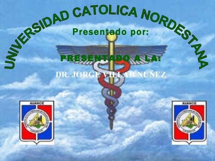 UNIVERSIDAD CATOLICA NORDESTANA Presentado por: PRESENTADO A LA: DR. JORGE VILLAR NUÑEZ