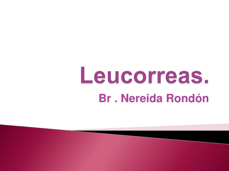 Leucorreas.<br />Br . Nereida Rondón<br />