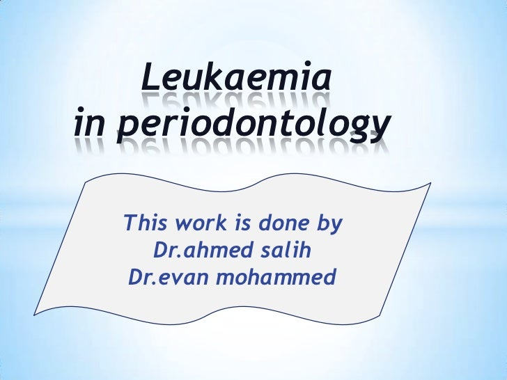 Leukaemiain periodontology  This work is done by    Dr.ahmed salih  Dr.evan mohammed