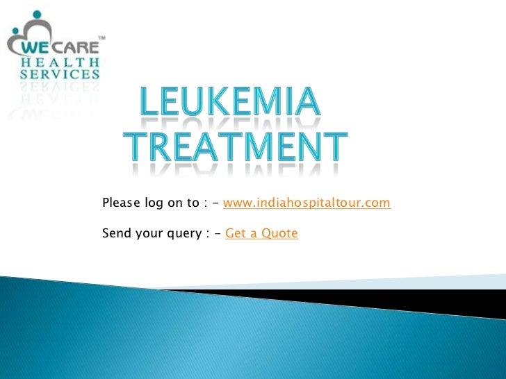 Leukemia<br />Treatment<br />Please log on to : - www.indiahospitaltour.com<br />Send your query : - Get a Quote<br />