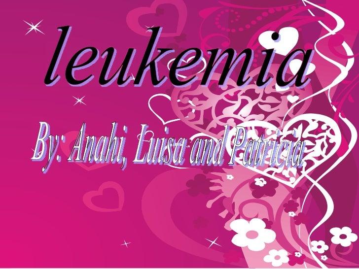 leukemia By: Anahi, Luisa and Patricia