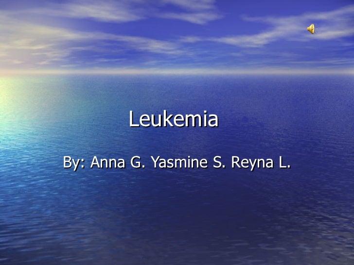 Leukemia  By: Anna G. Yasmine S. Reyna L.