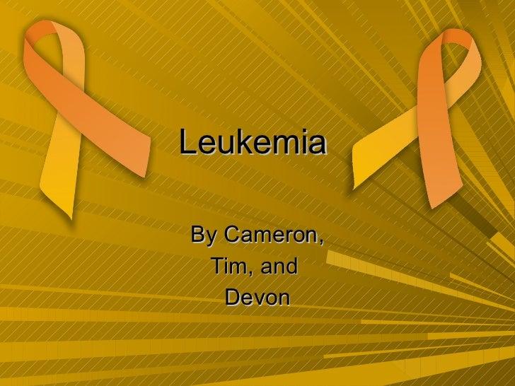 Leukemia  By Cameron, Tim, and  Devon