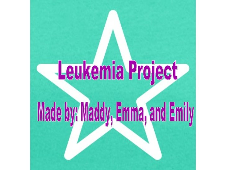 Leukemia Project Made by: Maddy, Emma, and Emily