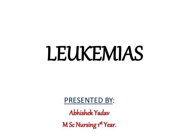 LEUKEMIAS PRESENTED BY: Abhishek Yadav M Sc Nursing 1st Year.