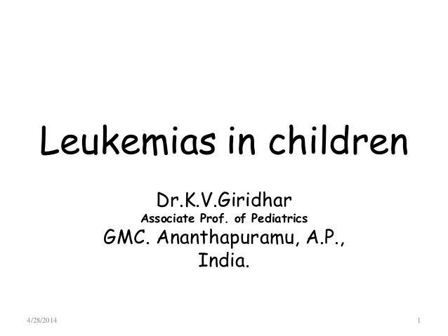 Leukemias in children Dr.K.V.Giridhar Associate Prof. of Pediatrics GMC. Ananthapuramu, A.P., India. 4/28/2014 1