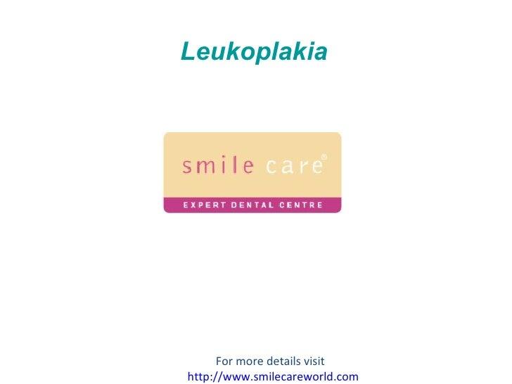 Leukoplakia For more details visit  http:// www.smilecareworld.com