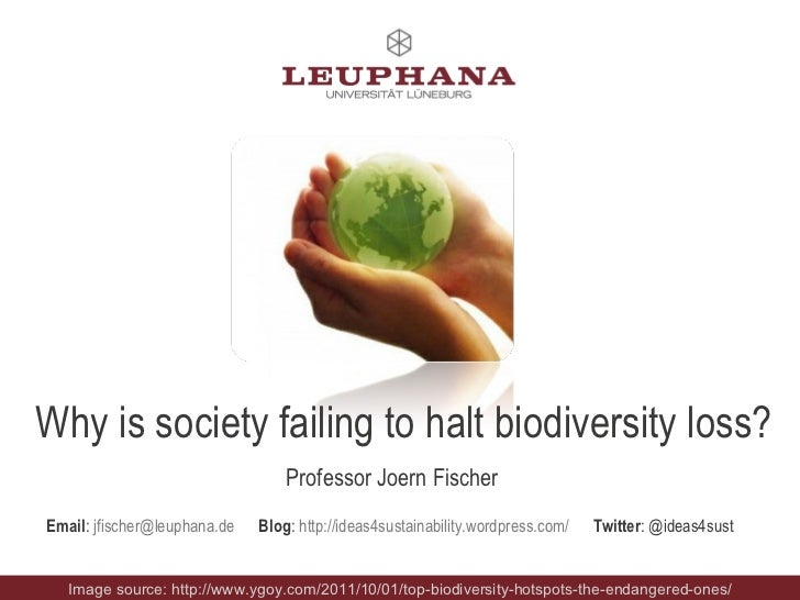 Why is society failing to halt biodiversity loss? Professor Joern Fischer Email :  [email_address]   Blog :  http://ideas4...
