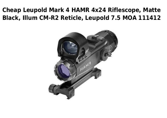 Cheap Leupold Mark 4 HAMR 4x24 Riflescope, MatteBlack, Illum CM-R2 Reticle, Leupold 7.5 MOA 111412