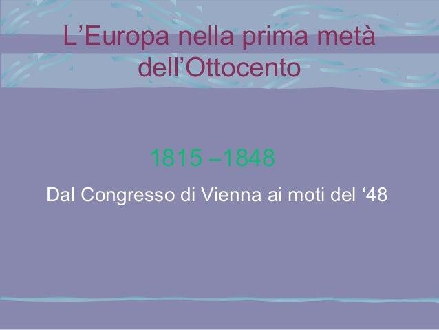 L'Europa nella prima metà dell'Ottocento 1815 –1848 Dal Congresso di Vienna ai moti del '48