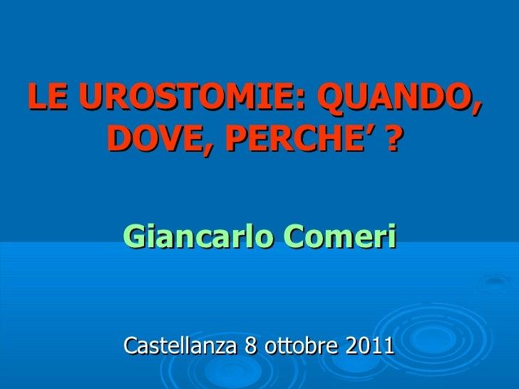 LE UROSTOMIE: QUANDO,    DOVE, PERCHE' ?    Giancarlo Comeri    Castellanza 8 ottobre 2011
