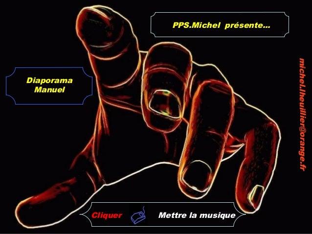 Cliquer Diaporama Manuel michel.lheuillier@orange.fr PPS.Michel présente... Mettre la musique