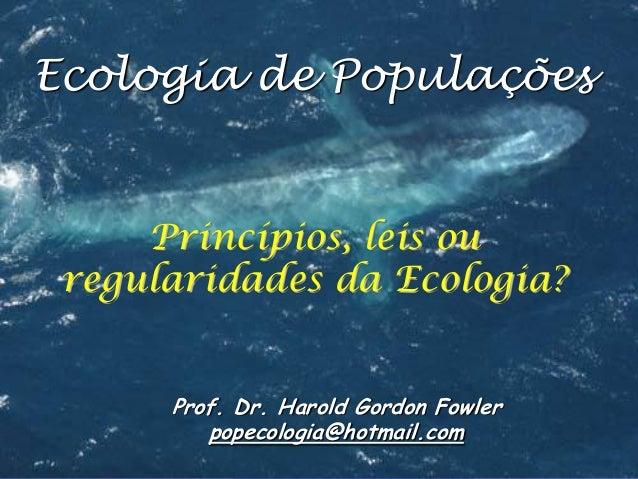 Ecologia de Populações  Princípios, leis ou regularidades da Ecologia? Prof. Dr. Harold Gordon Fowler popecologia@hotmail....