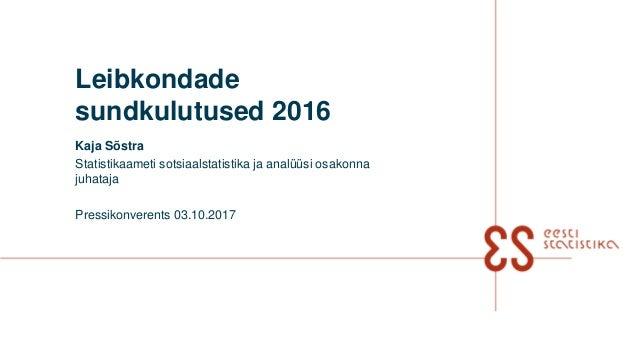 Leibkondade sundkulutused 2016 Kaja Sõstra Statistikaameti sotsiaalstatistika ja analüüsi osakonna juhataja Pressikonveren...