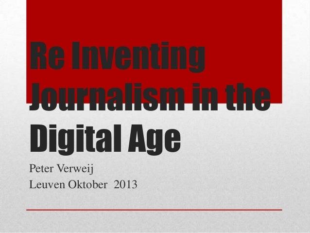 Re Inventing Journalism in the Digital Age Peter Verweij Leuven Oktober 2013