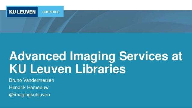 Advanced Imaging Services at KU Leuven Libraries Bruno Vandermeulen Hendrik Hameeuw @imagingkuleuven