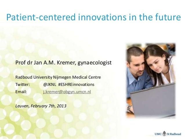 Patient-centered innovations in the future  Prof dr Jan A.M. Kremer, gynaecologist  Radboud University Nijmegen Medical Ce...