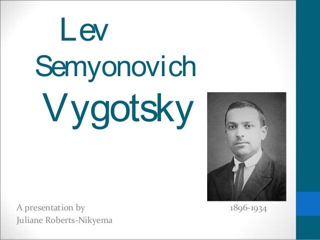 Lev    Semyonovich      VygotskyA presentation by         1896-1934Juliane Roberts-Nikyema