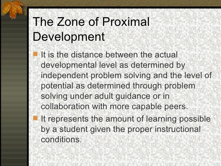 The Zone of Proximal Development  Refers to what children can do in their own as   the level of actual development that a...