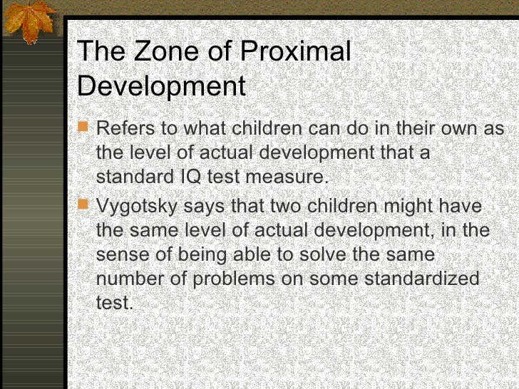 The Zone of Proximal Development  Given appropriate help from an adult, still,   one child might be able to solve an addi...