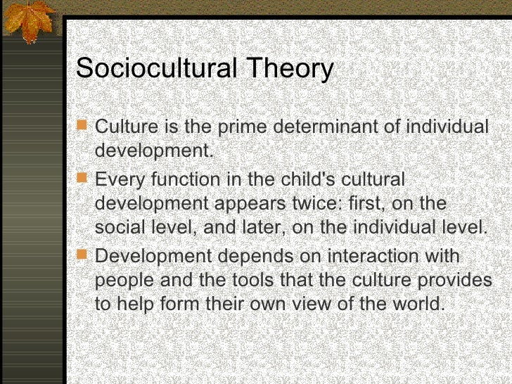 Sociocultural Theory  Cognitive skills and patterns of thinking are   not primarily determined by innate factors, but   a...