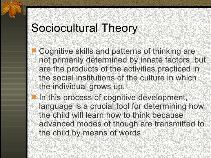 Sociocultural Theory  Cognitive development results from a   dialectical process whereby a child learns   through problem...
