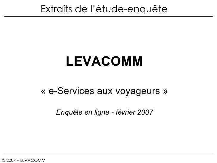 Extraits de l'étude-enquête © 2007 – LEVACOMM   CONFIDENTIEL /  LEVACOMM «e-Services aux voyageurs» Enquête en ligne - f...