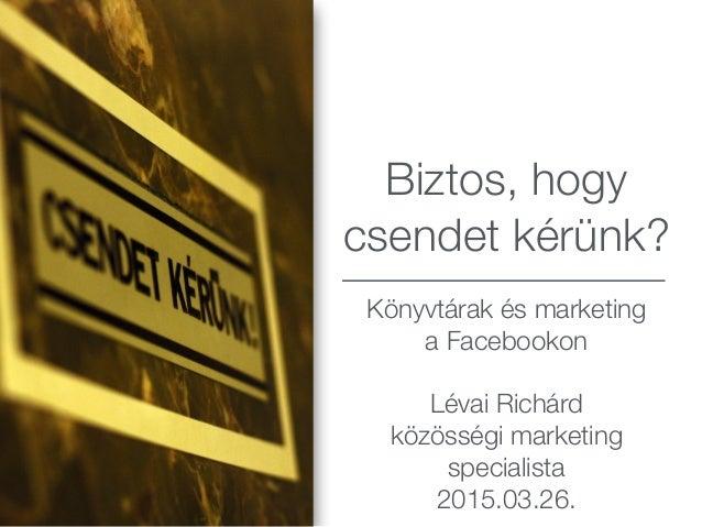 Biztos, hogy csendet kérünk? Könyvtárak és marketing a Facebookon Lévai Richárd közösségi marketing specialista 2015.03.26.