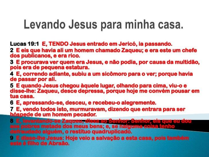 Levando Jesus para minha casa.<br />Lucas 19:1  E, TENDO Jesus entrado em Jericó, ia passando.<br />2  E eis que havia ali...
