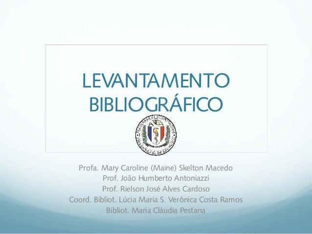 LEVANTAMENTO BIBLIOGRÁFICO Profa. Mary Caroline (Maine) Skelton Macedo Prof. João Humberto Antoniazzi Prof. Rielson José A...