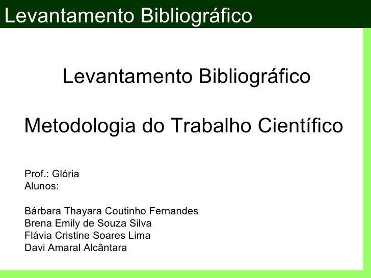 Levantamento Bibliográfico          Levantamento Bibliográfico  Metodologia do Trabalho Científico  Prof.: Glória  Alunos:...