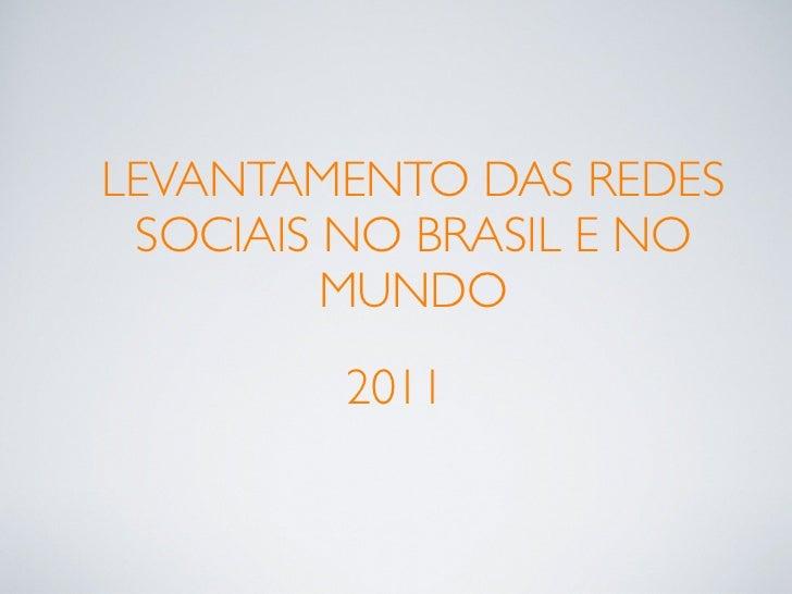 LEVANTAMENTO DAS REDES SOCIAIS NO BRASIL E NO         MUNDO         2011