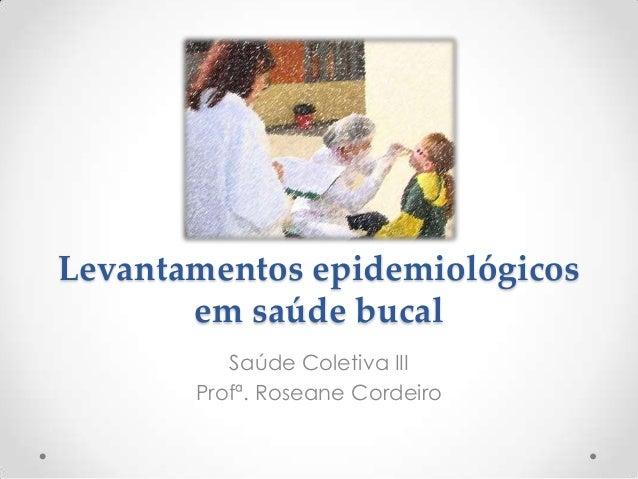 Levantamentos epidemiológicosem saúde bucalSaúde Coletiva IIIProfª. Roseane Cordeiro