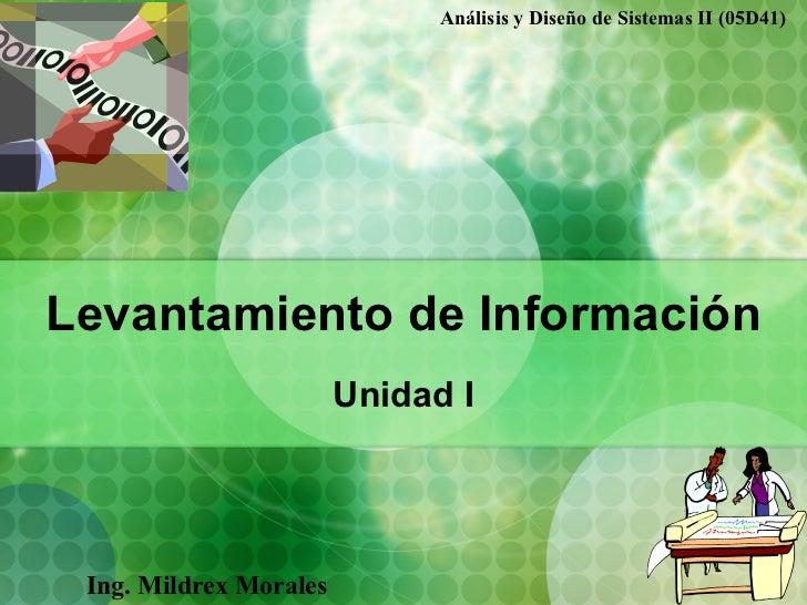 Levantamiento de Información Unidad  I Ing. Mildrex Morales Análisis y Diseño de Sistemas II (05D41)