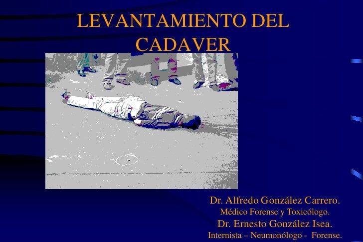 LEVANTAMIENTO DEL    CADAVER          Dr. Alfredo González Carrero.             Médico Forense y Toxicólogo.            Dr...