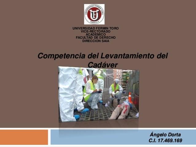 Competencia del Levantamiento del Cadáver UNIVERSIDAD FERMIN TORO VICE-RECTORADO ACADEMICO FACULTAD DE DERECHO DIRECCION S...