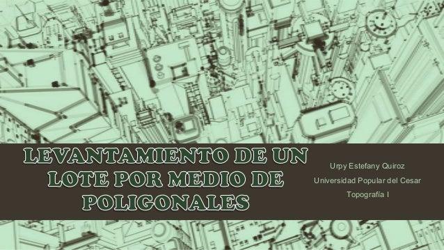 Urpy Estefany QuirozUniversidad Popular del Cesar        Topografía I